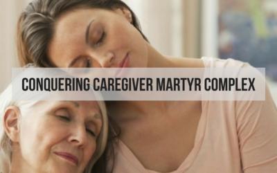 Conquering Caregiver Martyr Complex